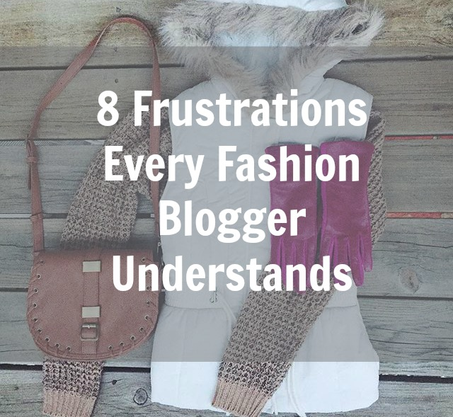 8 Frustrations Every Fashion Blogger Understands